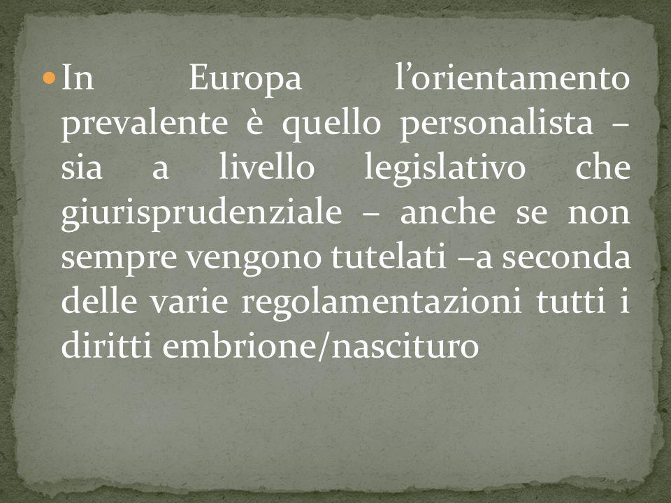 In Europa lorientamento prevalente è quello personalista – sia a livello legislativo che giurisprudenziale – anche se non sempre vengono tutelati –a seconda delle varie regolamentazioni tutti i diritti embrione/nascituro
