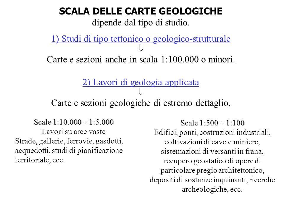 SCALA DELLE CARTE GEOLOGICHE dipende dal tipo di studio. 1) Studi di tipo tettonico o geologico-strutturale Carte e sezioni anche in scala 1:100.000 o