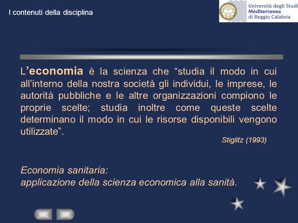 Stiglitz (1993) L economia è la scienza che studia il modo in cui allinterno della nostra società gli individui, le imprese, le autorità pubbliche e l