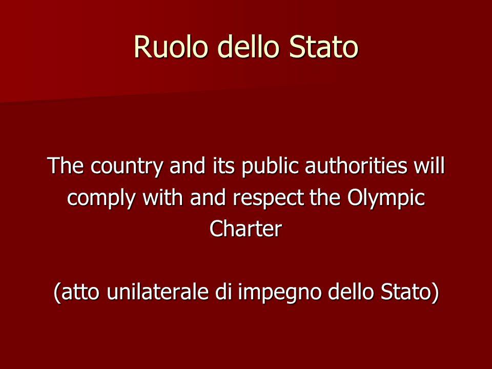 Ruolo dello Stato The country and its public authorities will comply with and respect the Olympic Charter (atto unilaterale di impegno dello Stato)