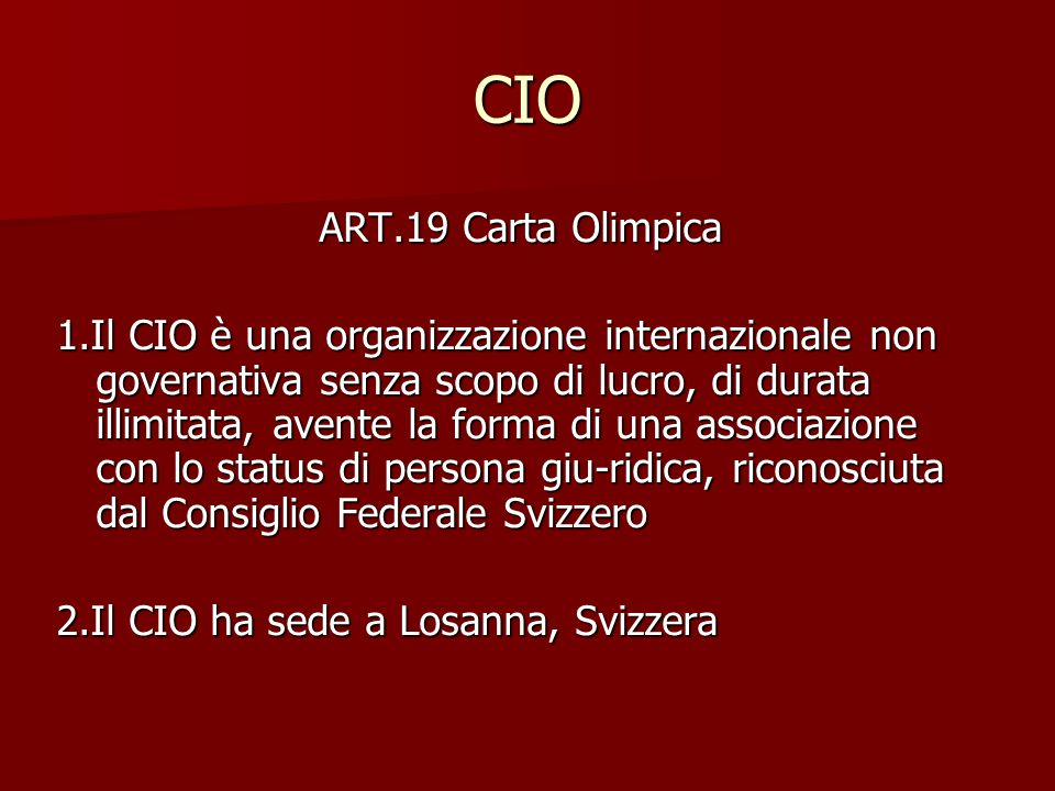 CIO ART.19 Carta Olimpica 1.Il CIO è una organizzazione internazionale non governativa senza scopo di lucro, di durata illimitata, avente la forma di