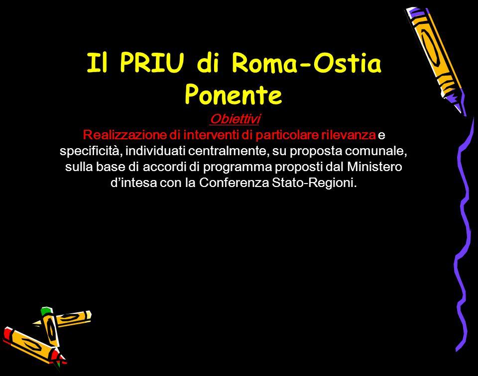 Il PRIU di Roma-Ostia Ponente Obiettivi Realizzazione di interventi di particolare rilevanza e specificità, individuati centralmente, su proposta comunale, sulla base di accordi di programma proposti dal Ministero dintesa con la Conferenza Stato-Regioni.