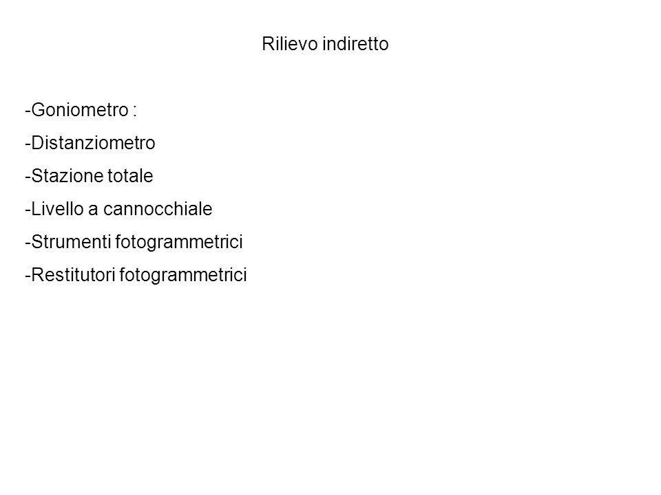 Rilievo indiretto -Goniometro : -Distanziometro -Stazione totale -Livello a cannocchiale -Strumenti fotogrammetrici -Restitutori fotogrammetrici
