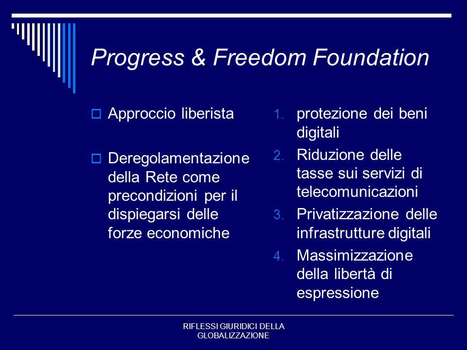 RIFLESSI GIURIDICI DELLA GLOBALIZZAZIONE Progress & Freedom Foundation Approccio liberista Deregolamentazione della Rete come precondizioni per il dis