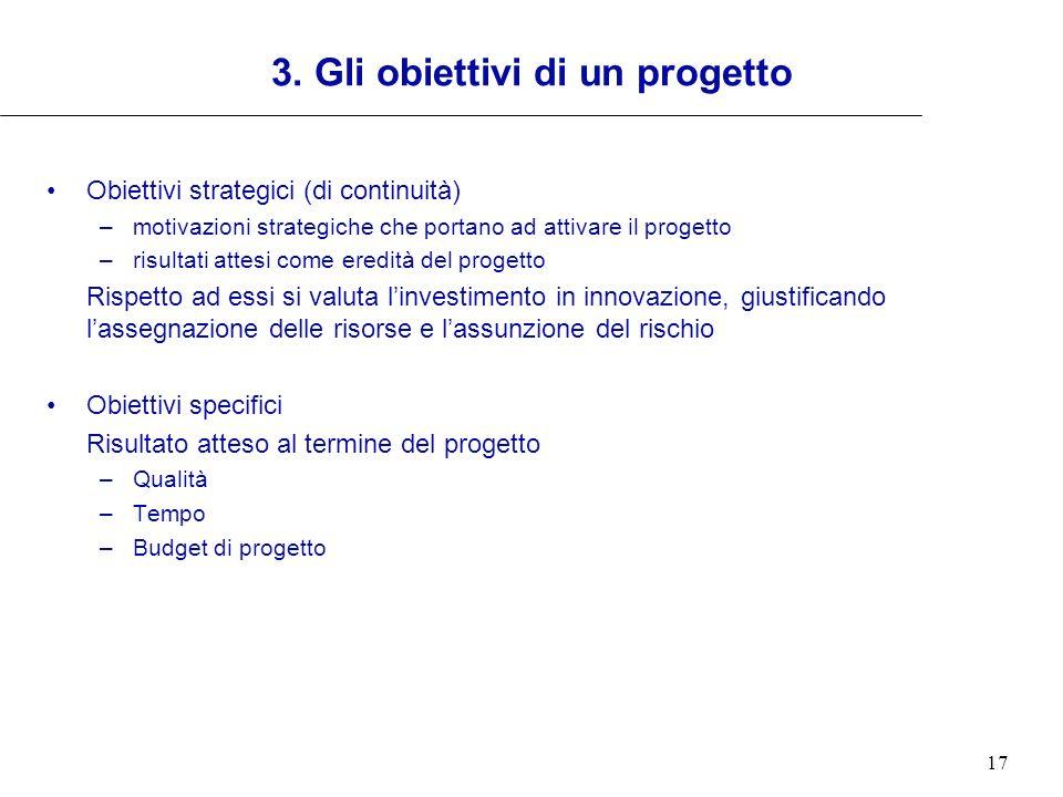 17 3. Gli obiettivi di un progetto Obiettivi strategici (di continuità) –motivazioni strategiche che portano ad attivare il progetto –risultati attesi