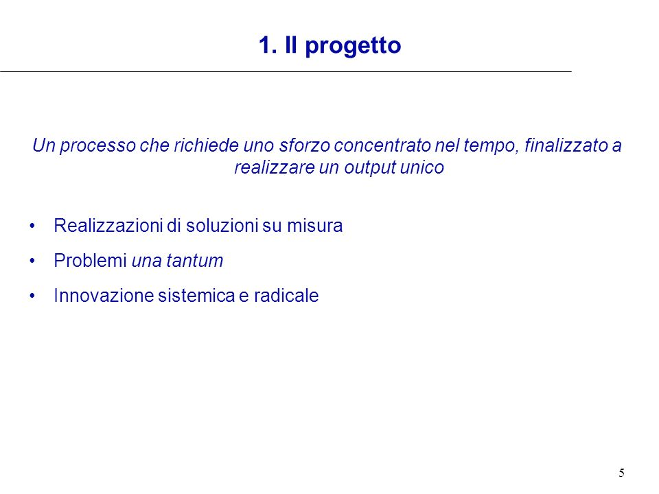 5 1. Il progetto Un processo che richiede uno sforzo concentrato nel tempo, finalizzato a realizzare un output unico Realizzazioni di soluzioni su mis