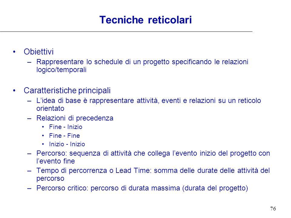 76 Tecniche reticolari Obiettivi –Rappresentare lo schedule di un progetto specificando le relazioni logico/temporali Caratteristiche principali –Lide