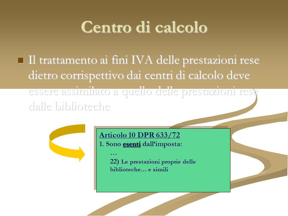 Centro di calcolo Il trattamento ai fini IVA delle prestazioni rese dietro corrispettivo dai centri di calcolo deve essere assimilato a quello delle p