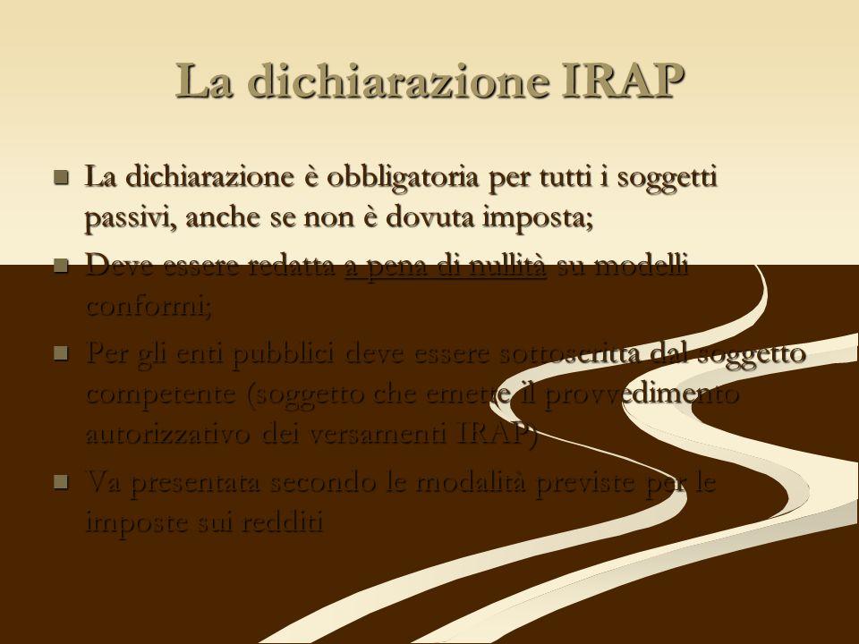 La dichiarazione IRAP La dichiarazione è obbligatoria per tutti i soggetti passivi, anche se non è dovuta imposta; La dichiarazione è obbligatoria per