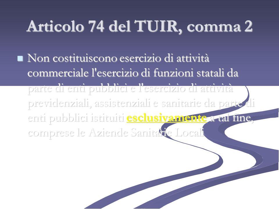 Articolo 74 del TUIR, comma 2 Non costituiscono esercizio di attività commerciale l'esercizio di funzioni statali da parte di enti pubblici e l'eserci