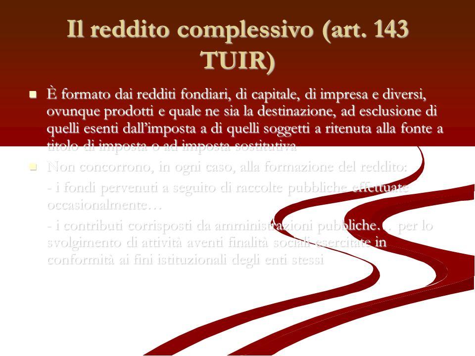 Il reddito complessivo (art. 143 TUIR) È formato dai redditi fondiari, di capitale, di impresa e diversi, ovunque prodotti e quale ne sia la destinazi