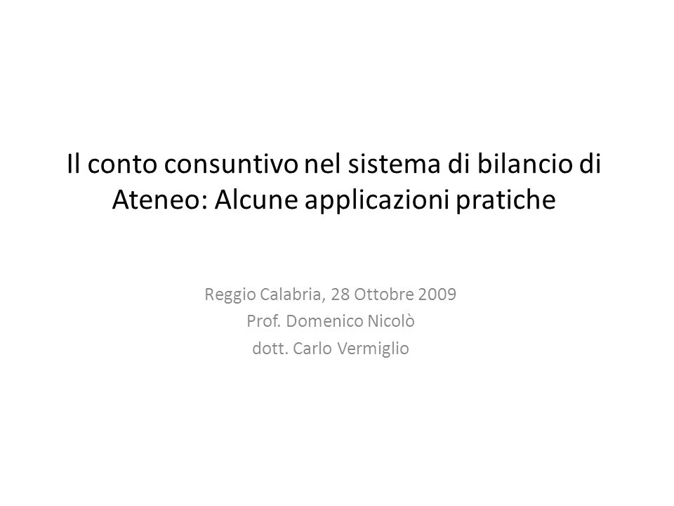 Il conto consuntivo nel sistema di bilancio di Ateneo: Alcune applicazioni pratiche Reggio Calabria, 28 Ottobre 2009 Prof. Domenico Nicolò dott. Carlo