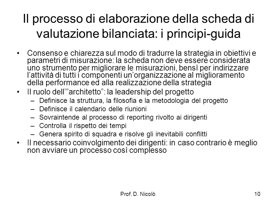 Prof. D. Nicolò10 Il processo di elaborazione della scheda di valutazione bilanciata: i principi-guida Consenso e chiarezza sul modo di tradurre la st