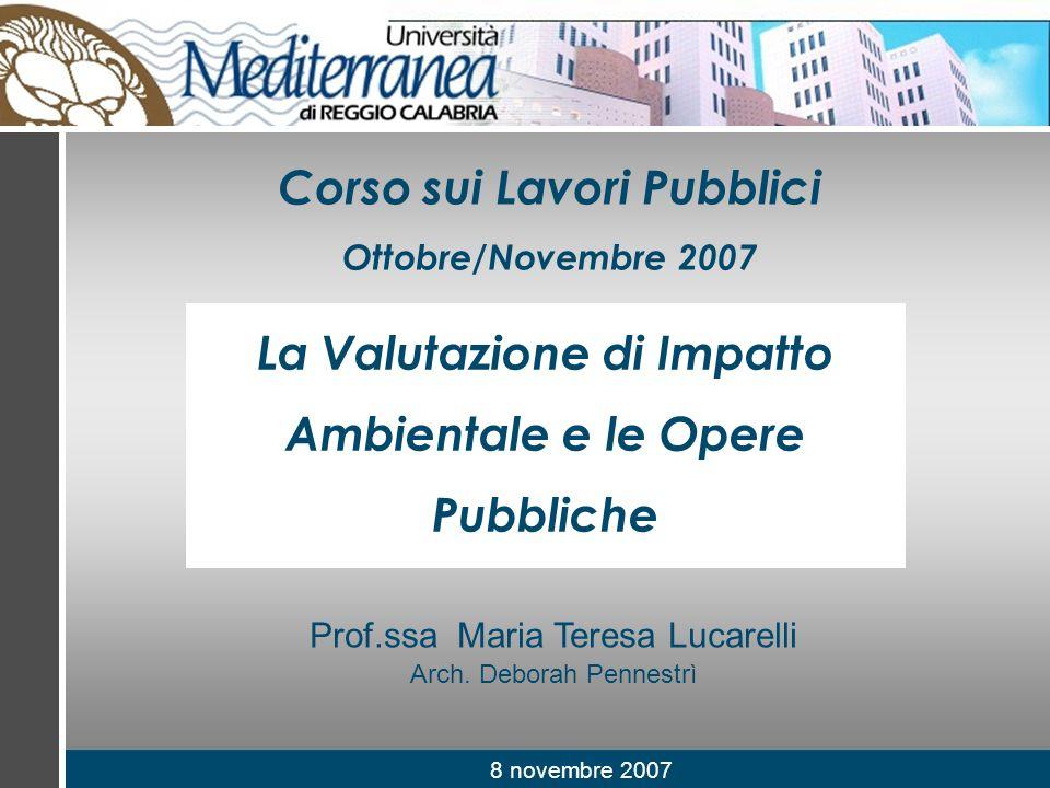 8 novembre 2007 Prof.ssa Maria Teresa Lucarelli Arch. Deborah Pennestrì Corso sui Lavori Pubblici Ottobre/Novembre 2007 La Valutazione di Impatto Ambi
