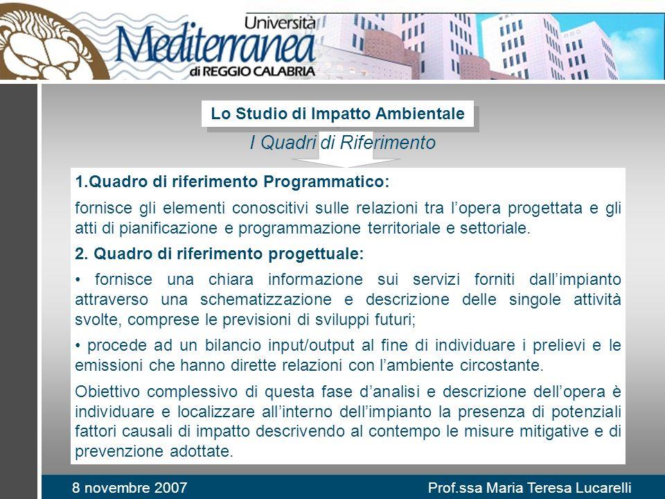 8 novembre 2007 Prof.ssa Maria Teresa Lucarelli Lo Studio di Impatto Ambientale I Quadri di Riferimento 1.Quadro di riferimento Programmatico: fornisc