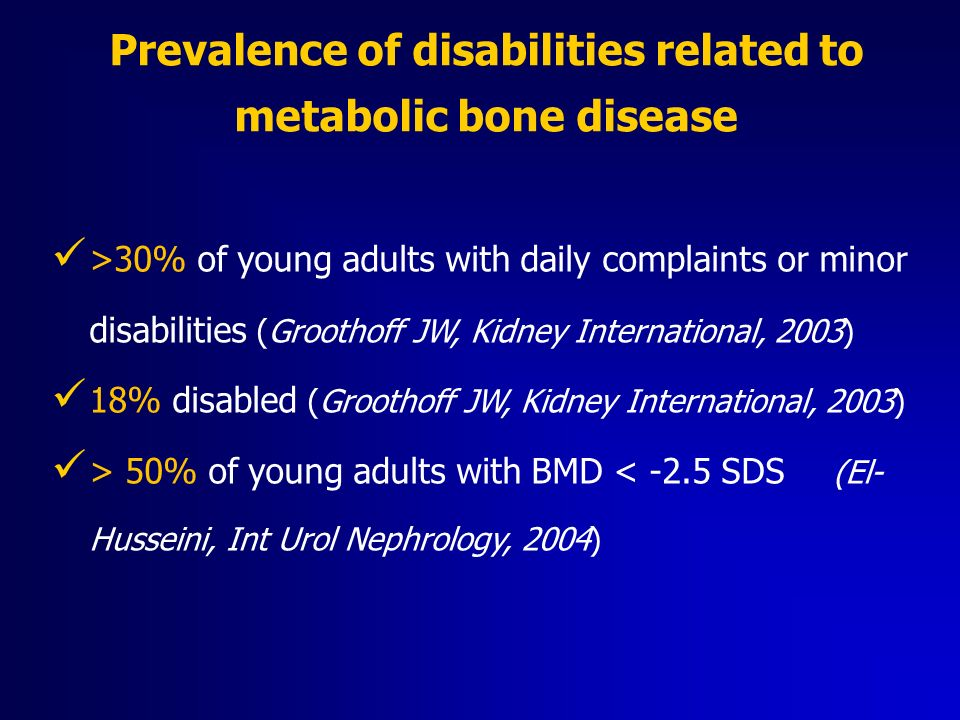 Prevalence of disabilities related to metabolic bone disease >30% of young adults with daily complaints or minor disabilities (Groothoff JW, Kidney In