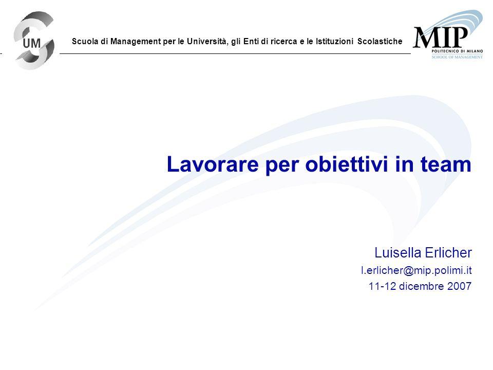 Lavorare per obiettivi in team Luisella Erlicher l.erlicher@mip.polimi.it 11-12 dicembre 2007 Scuola di Management per le Università, gli Enti di rice