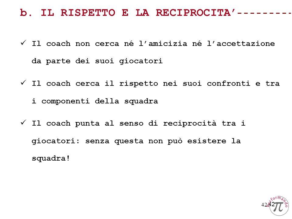 42 b. IL RISPETTO E LA RECIPROCITA Il coach non cerca né lamicizia né laccettazione da parte dei suoi giocatori Il coach cerca il rispetto nei suoi co