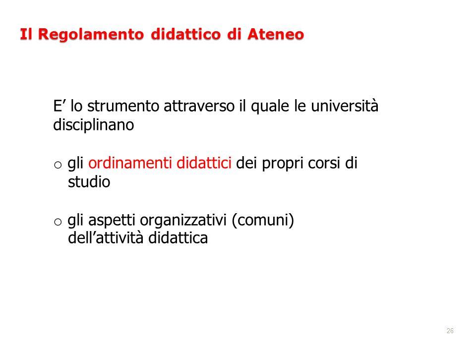 26 Il Regolamento didattico di Ateneo E lo strumento attraverso il quale le università disciplinano o gli ordinamenti didattici dei propri corsi di st