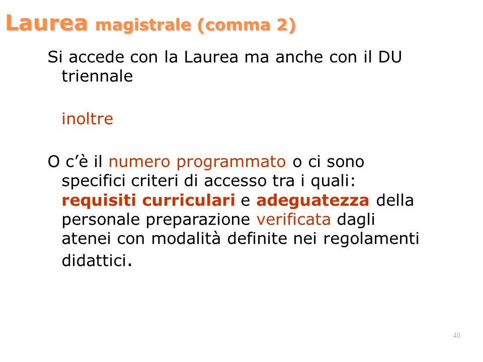 40 Laurea magistrale (comma 2) Si accede con la Laurea ma anche con il DU triennale inoltre O cè il numero programmato o ci sono specifici criteri di