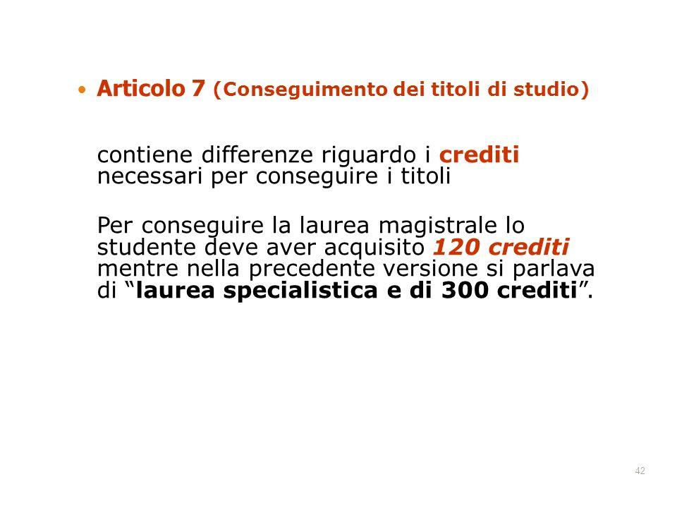 42 Articolo 7 (Conseguimento dei titoli di studio) contiene differenze riguardo i crediti necessari per conseguire i titoli Per conseguire la laurea m