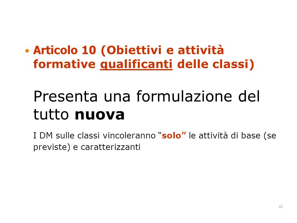 46 Articolo 10 (Obiettivi e attività formative qualificanti delle classi) Presenta una formulazione del tutto nuova I DM sulle classi vincoleranno solo le attività di base (se previste) e caratterizzanti