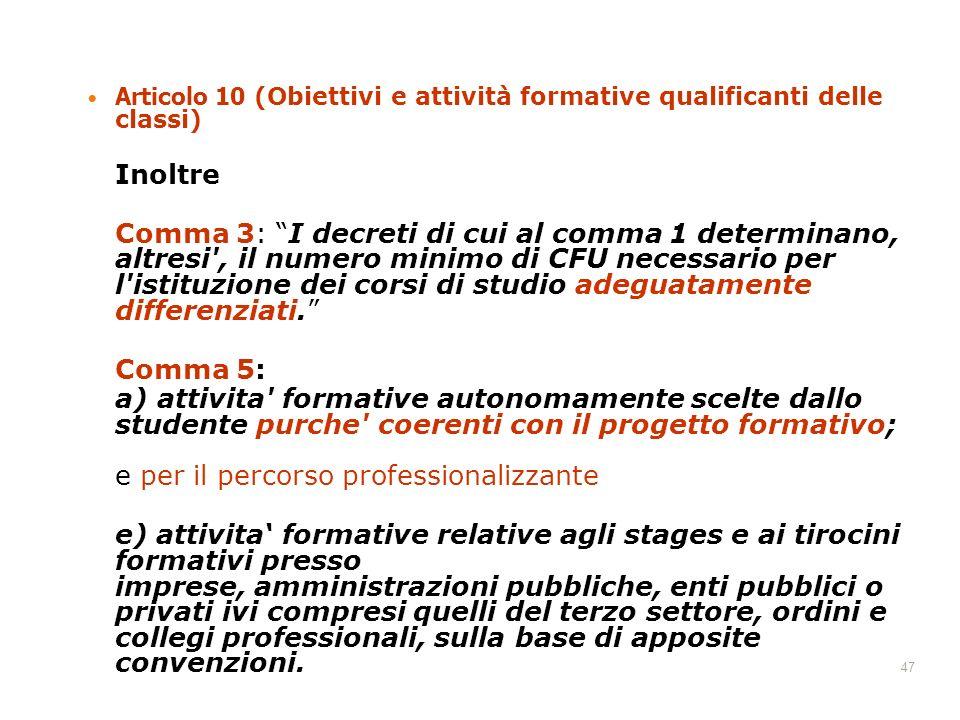 47 Articolo 10 (Obiettivi e attività formative qualificanti delle classi) Inoltre Comma 3: I decreti di cui al comma 1 determinano, altresi , il numero minimo di CFU necessario per l istituzione dei corsi di studio adeguatamente differenziati.