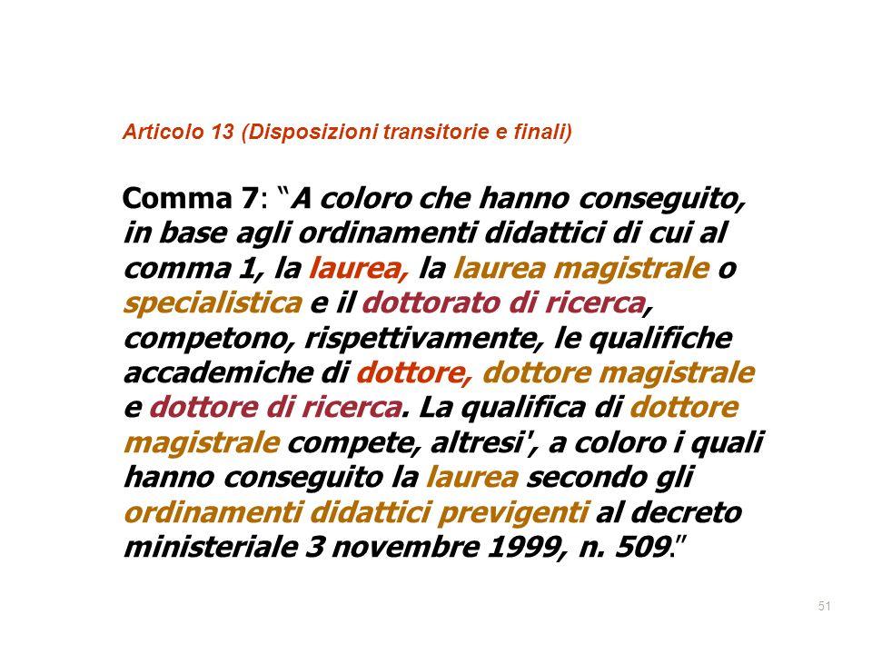 51 Qualifiche accademiche Articolo 13 (Disposizioni transitorie e finali) Comma 7: A coloro che hanno conseguito, in base agli ordinamenti didattici d