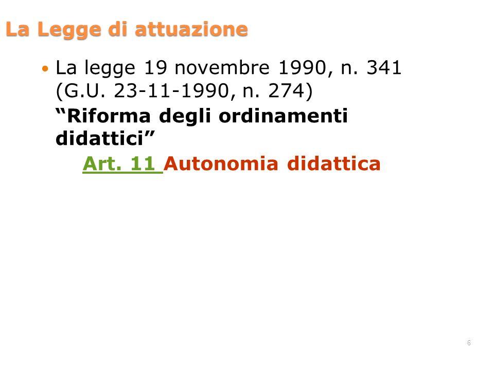 6 La legge 19 novembre 1990, n. 341 (G.U. 23-11-1990, n. 274) Riforma degli ordinamenti didattici Art. 11 Art. 11 Autonomia didattica La Legge di attu
