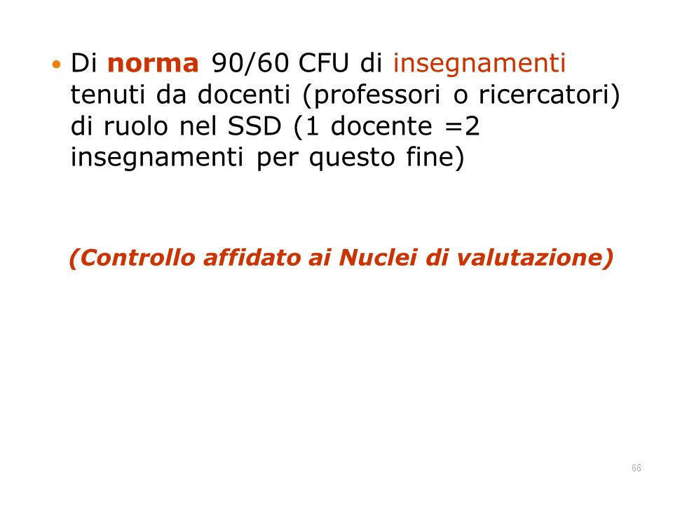 Di norma 90/60 CFU di insegnamenti tenuti da docenti (professori o ricercatori) di ruolo nel SSD (1 docente =2 insegnamenti per questo fine) (Controllo affidato ai Nuclei di valutazione) 66
