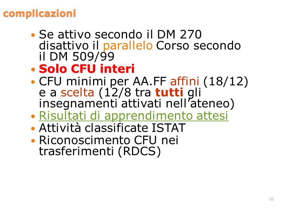 68 complicazioni Se attivo secondo il DM 270 disattivo il parallelo Corso secondo il DM 509/99 Solo CFU interi Solo CFU interi CFU minimi per AA.FF af