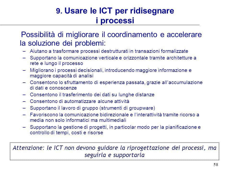 58 9. Usare le ICT per ridisegnare i processi Possibilità di migliorare il coordinamento e accelerare la soluzione dei problemi: –Aiutano a trasformar