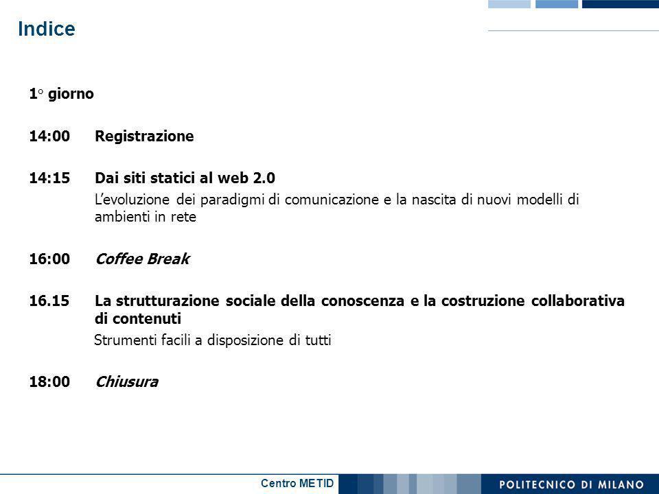Centro METID Indice 2° giorno 9:00Progettare un sistema di comunicazione sul web 2.0 Tecniche di analisi dei bisogni e punti critici di decisione 13:00Pranzo 14:00I nuovi approcci allusabilità: test d utenza integrati e monitoraggi Applicazione di una tecnica di analisi dei bisogni a un contesto realistico 15:45 Coffee Break 16.00Esperienze applicative: impiego diretto di strumenti comunicativi del Web 2.0 18.00Chiusura