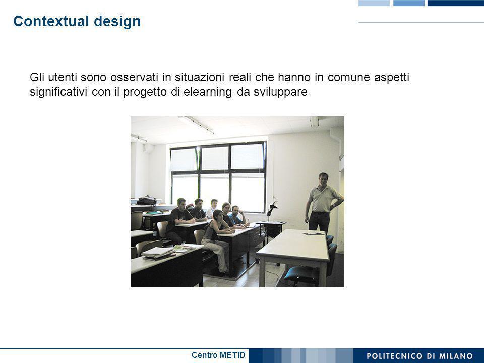 Centro METID Contextual design Gli utenti sono osservati in situazioni reali che hanno in comune aspetti significativi con il progetto di elearning da sviluppare