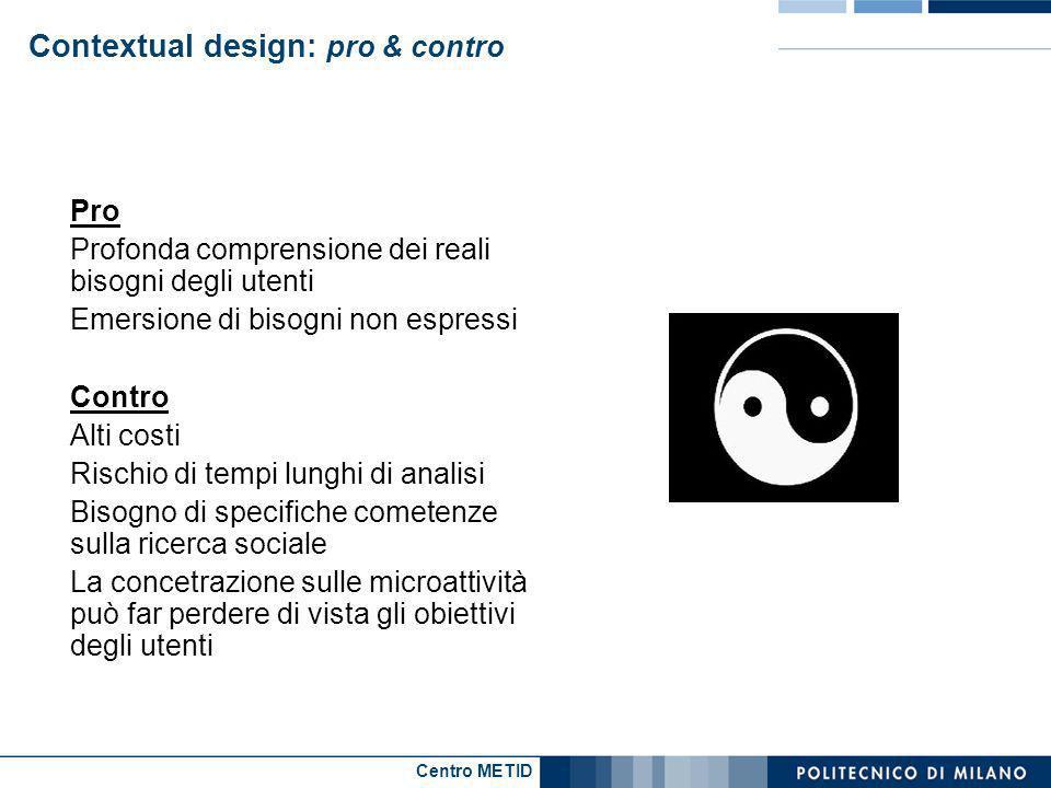 Centro METID Contextual design: pro & contro Pro Profonda comprensione dei reali bisogni degli utenti Emersione di bisogni non espressi Contro Alti co