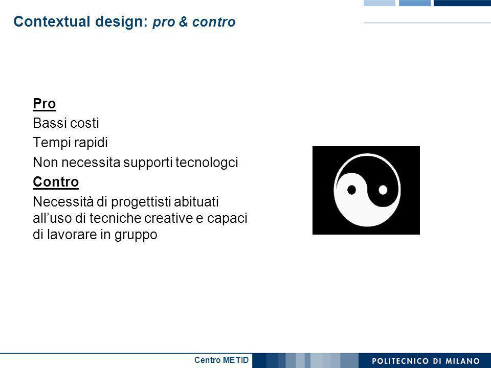 Centro METID Contextual design: pro & contro Pro Bassi costi Tempi rapidi Non necessita supporti tecnologci Contro Necessità di progettisti abituati a