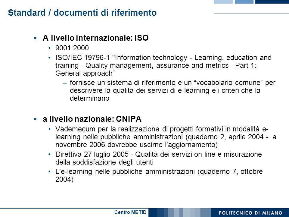 Centro METID Standard / documenti di riferimento A livello internazionale: ISO 9001:2000 ISO/IEC 19796-1 Information technology - Learning, education and training - Quality management, assurance and metrics - Part 1: General approach –fornisce un sistema di riferimento e un vocabolario comune per descrivere la qualità dei servizi di e-learning e i criteri che la determinano a livello nazionale: CNIPA Vademecum per la realizzazione di progetti formativi in modalità e- learning nelle pubbliche amministrazioni (quaderno 2, aprile 2004 - a novembre 2006 dovrebbe uscirne laggiornamento) Direttiva 27 luglio 2005 - Qualità dei servizi on line e misurazione della soddisfazione degli utenti Le-learning nelle pubbliche amministrazioni (quaderno 7, ottobre 2004)