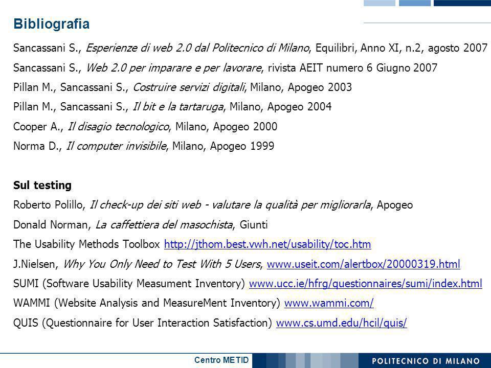 Centro METID Bibliografia Sancassani S., Esperienze di web 2.0 dal Politecnico di Milano, Equilibri, Anno XI, n.2, agosto 2007 Sancassani S., Web 2.0 per imparare e per lavorare, rivista AEIT numero 6 Giugno 2007 Pillan M., Sancassani S., Costruire servizi digitali, Milano, Apogeo 2003 Pillan M., Sancassani S., Il bit e la tartaruga, Milano, Apogeo 2004 Cooper A., Il disagio tecnologico, Milano, Apogeo 2000 Norma D., Il computer invisibile, Milano, Apogeo 1999 Sul testing Roberto Polillo, Il check-up dei siti web - valutare la qualità per migliorarla, Apogeo Donald Norman, La caffettiera del masochista, Giunti The Usability Methods Toolbox http://jthom.best.vwh.net/usability/toc.htmhttp://jthom.best.vwh.net/usability/toc.htm J.Nielsen, Why You Only Need to Test With 5 Users, www.useit.com/alertbox/20000319.htmlwww.useit.com/alertbox/20000319.html SUMI (Software Usability Measument Inventory) www.ucc.ie/hfrg/questionnaires/sumi/index.htmlwww.ucc.ie/hfrg/questionnaires/sumi/index.html WAMMI (Website Analysis and MeasureMent Inventory) www.wammi.com/www.wammi.com/ QUIS (Questionnaire for User Interaction Satisfaction) www.cs.umd.edu/hcil/quis/www.cs.umd.edu/hcil/quis/