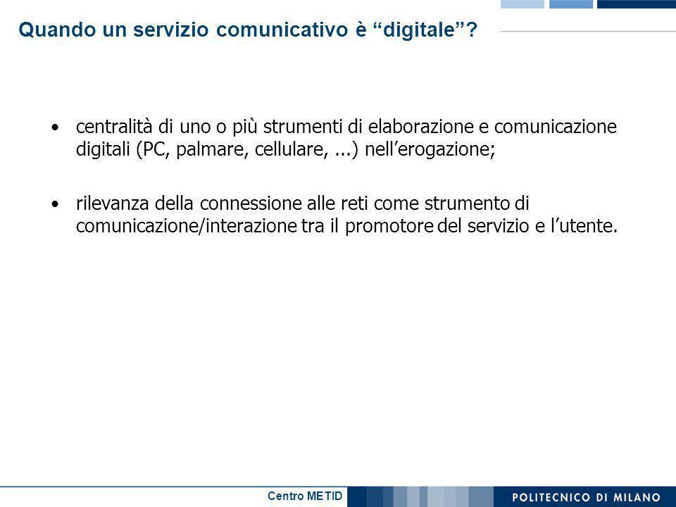 Centro METID Quando un servizio comunicativo è digitale? centralità di uno o più strumenti di elaborazione e comunicazione digitali (PC, palmare, cell