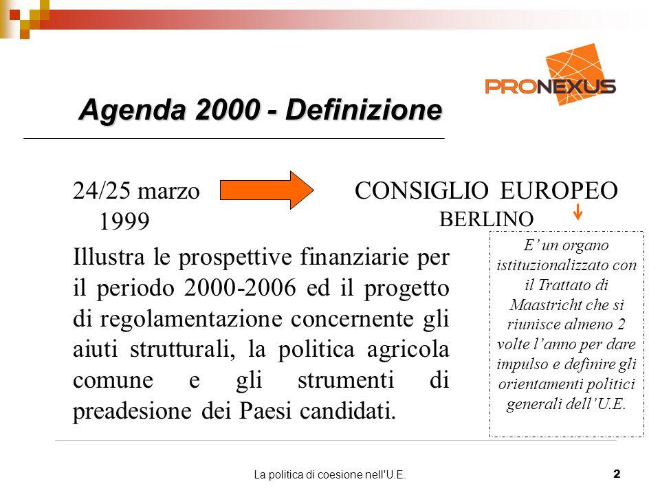 La politica di coesione nell U.E.2 Agenda 2000 - Definizione 24/25 marzo 1999 CONSIGLIO EUROPEO BERLINO E un organo istituzionalizzato con il Trattato di Maastricht che si riunisce almeno 2 volte lanno per dare impulso e definire gli orientamenti politici generali dellU.E.