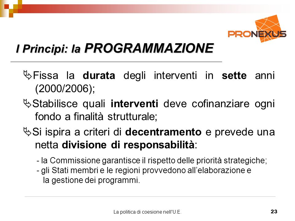 La politica di coesione nell U.E.23 I Principi: la PROGRAMMAZIONE Fissa la durata degli interventi in sette anni (2000/2006); Stabilisce quali interventi deve cofinanziare ogni fondo a finalità strutturale; Si ispira a criteri di decentramento e prevede una netta divisione di responsabilità: - la Commissione garantisce il rispetto delle priorità strategiche; - gli Stati membri e le regioni provvedono allelaborazione e la gestione dei programmi.
