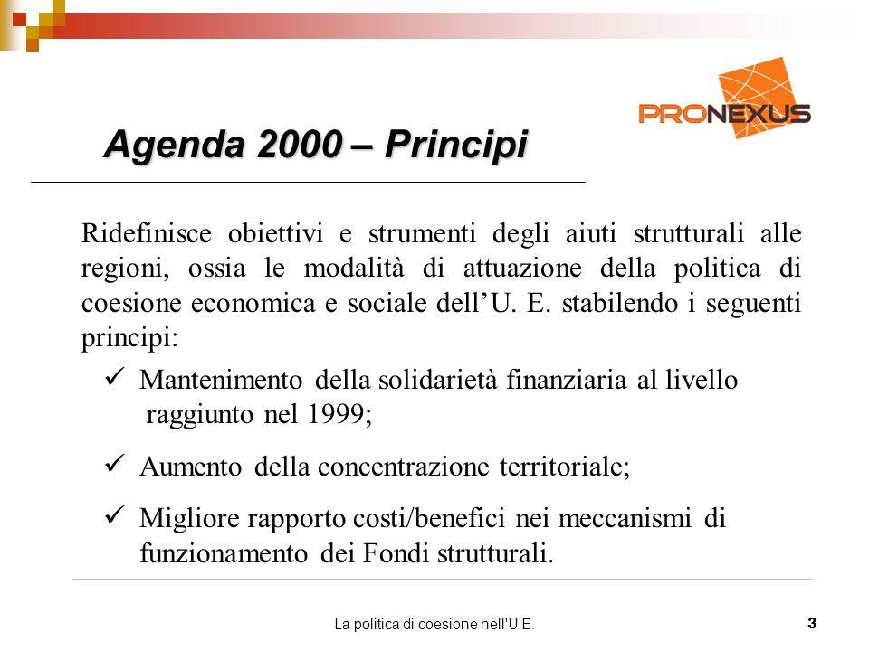 La politica di coesione nell U.E.3 Agenda 2000 – Principi Ridefinisce obiettivi e strumenti degli aiuti strutturali alle regioni, ossia le modalità di attuazione della politica di coesione economica e sociale dellU.