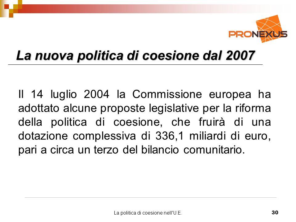 La politica di coesione nell U.E.30 La nuova politica di coesione dal 2007 Il 14 luglio 2004 la Commissione europea ha adottato alcune proposte legislative per la riforma della politica di coesione, che fruirà di una dotazione complessiva di 336,1 miliardi di euro, pari a circa un terzo del bilancio comunitario.