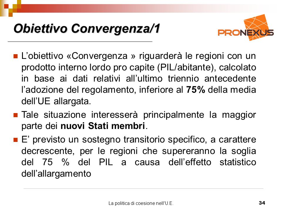 La politica di coesione nell U.E.34 Obiettivo Convergenza/1 Lobiettivo «Convergenza » riguarderà le regioni con un prodotto interno lordo pro capite (PIL/abitante), calcolato in base ai dati relativi allultimo triennio antecedente ladozione del regolamento, inferiore al 75% della media dellUE allargata.