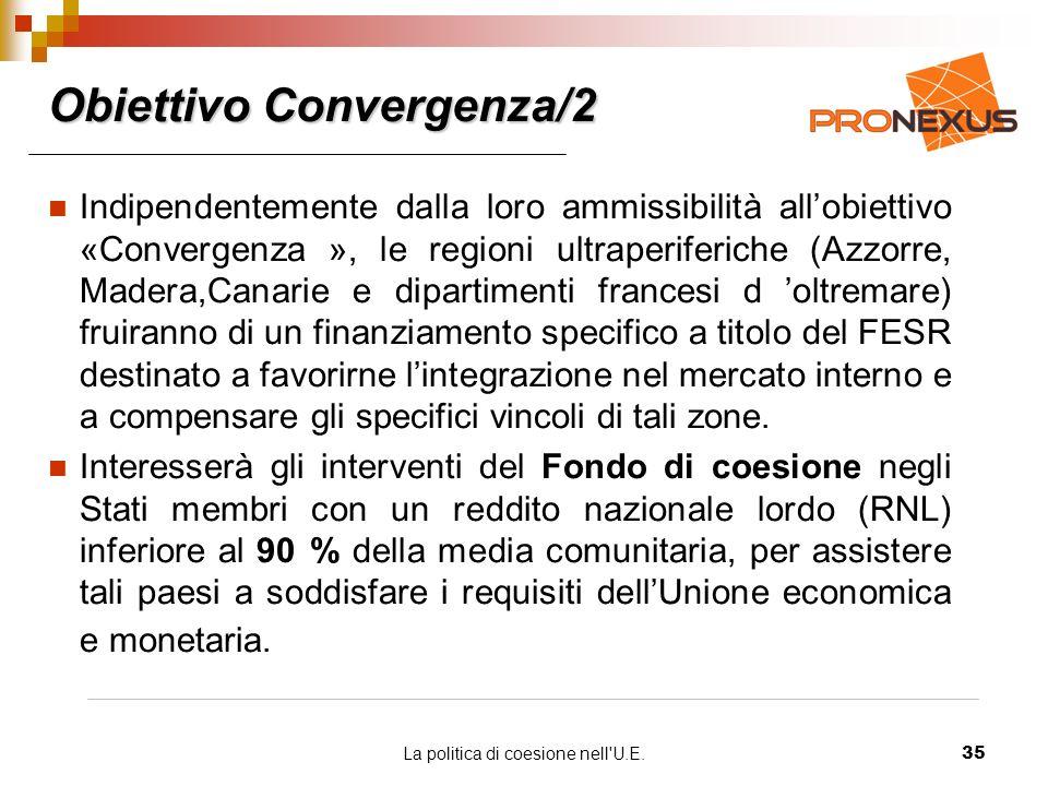 La politica di coesione nell U.E.35 Obiettivo Convergenza/2 Indipendentemente dalla loro ammissibilità allobiettivo «Convergenza », le regioni ultraperiferiche (Azzorre, Madera,Canarie e dipartimenti francesi d oltremare) fruiranno di un finanziamento specifico a titolo del FESR destinato a favorirne lintegrazione nel mercato interno e a compensare gli specifici vincoli di tali zone.