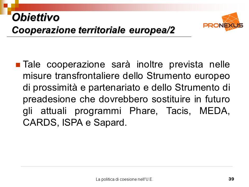 La politica di coesione nell U.E.39 Obiettivo Cooperazione territoriale europea/2 Tale cooperazione sarà inoltre prevista nelle misure transfrontaliere dello Strumento europeo di prossimità e partenariato e dello Strumento di preadesione che dovrebbero sostituire in futuro gli attuali programmi Phare, Tacis, MEDA, CARDS, ISPA e Sapard.