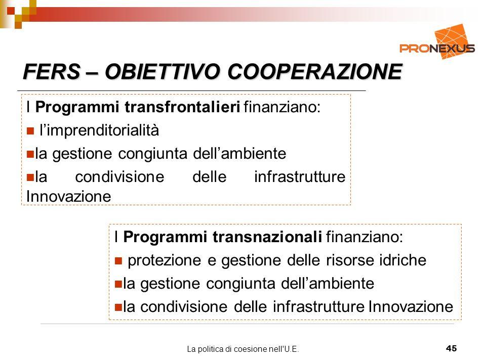 La politica di coesione nell U.E.45 FERS – OBIETTIVO COOPERAZIONE I Programmi transfrontalieri finanziano: limprenditorialità la gestione congiunta dellambiente la condivisione delle infrastrutture Innovazione I Programmi transnazionali finanziano: protezione e gestione delle risorse idriche la gestione congiunta dellambiente la condivisione delle infrastrutture Innovazione