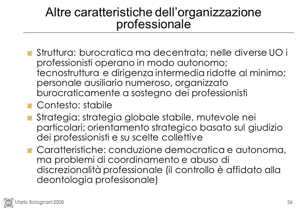 Mario Bolognani 200836 Altre caratteristiche dellorganizzazione professionale Struttura: burocratica ma decentrata; nelle diverse UO i professionisti