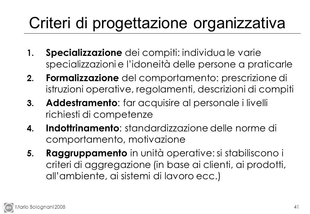 Mario Bolognani 200841 Criteri di progettazione organizzativa 1. Specializzazione dei compiti: individua le varie specializzazioni e lidoneità delle p