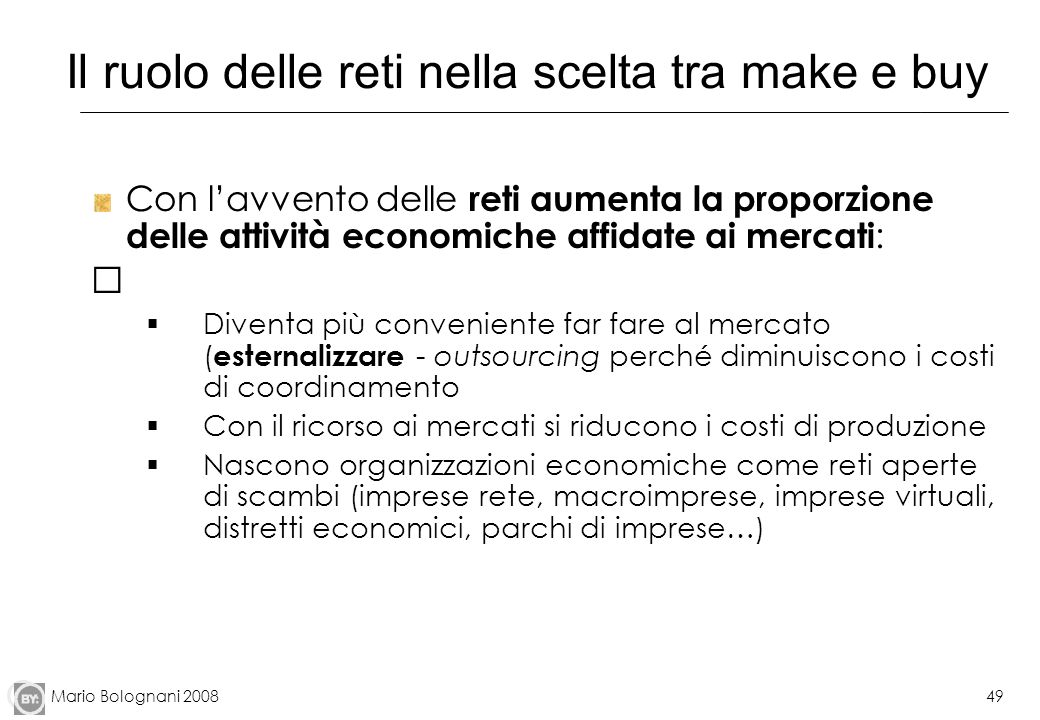 Mario Bolognani 200849 Il ruolo delle reti nella scelta tra make e buy Con lavvento delle reti aumenta la proporzione delle attività economiche affida